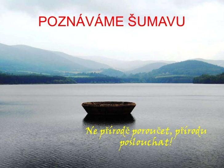 POZNÁVÁME ŠUMAVU<br />Ne přírodě poroučet, přírodu poslouchat!<br />