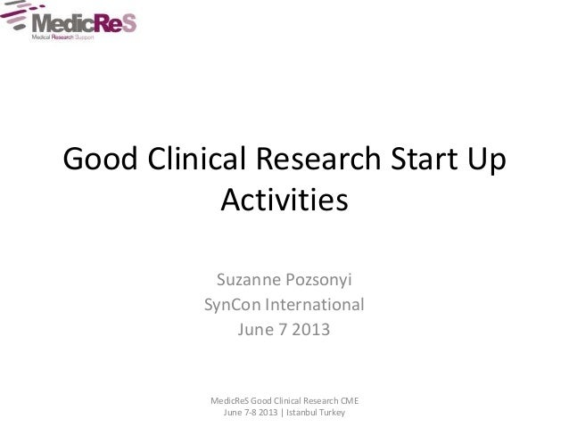 Good Clinical Research Start Up Activities Suzanne Pozsonyi SynCon International June 7 2013 MedicReS Good Clinical Resear...