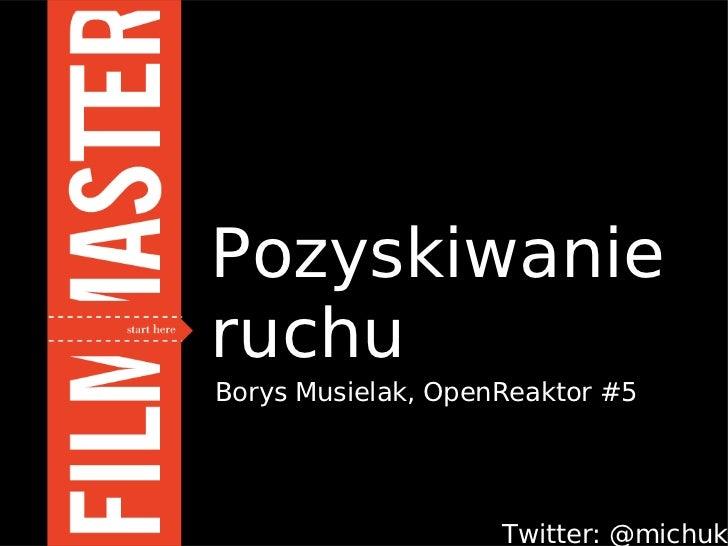 PozyskiwanieruchuBorys Musielak, OpenReaktor #5                    Twitter: @michuk