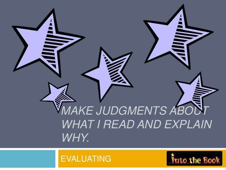 MAKE JUDGMENTS ABOUTWHAT I READ AND EXPLAINWHY.EVALUATING