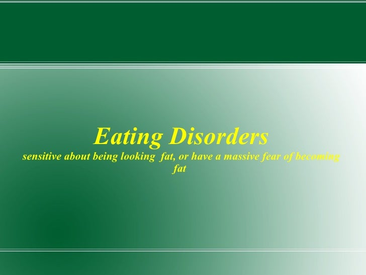 Eating Disorders sensitive about being looking  fat, or have a massive fear of becoming fat