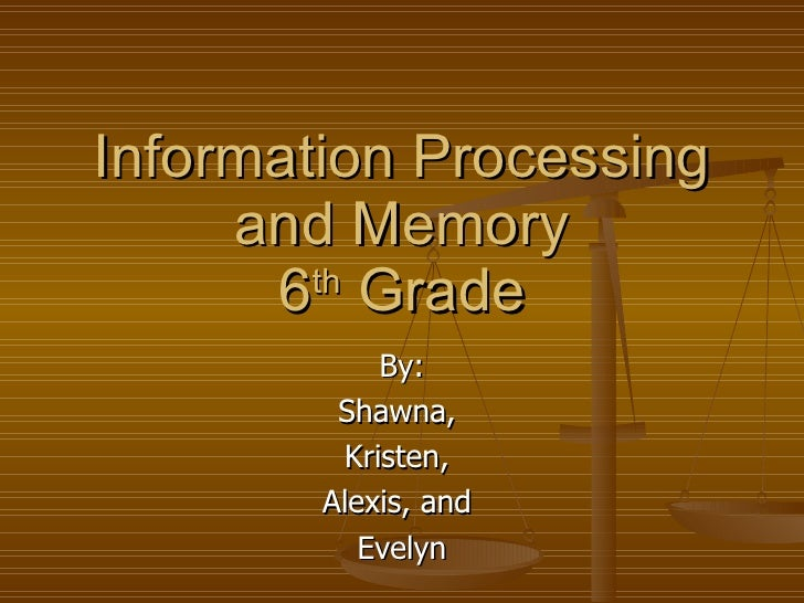 Information Processing and Memory 6 th  Grade By: Shawna,  Kristen,  Alexis, and  Evelyn