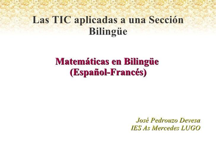 Matemáticas en Bilingüe  (Español-Francés) José Pedrouzo Devesa IES As Mercedes LUGO Las TIC aplicadas a una Sección Bilin...