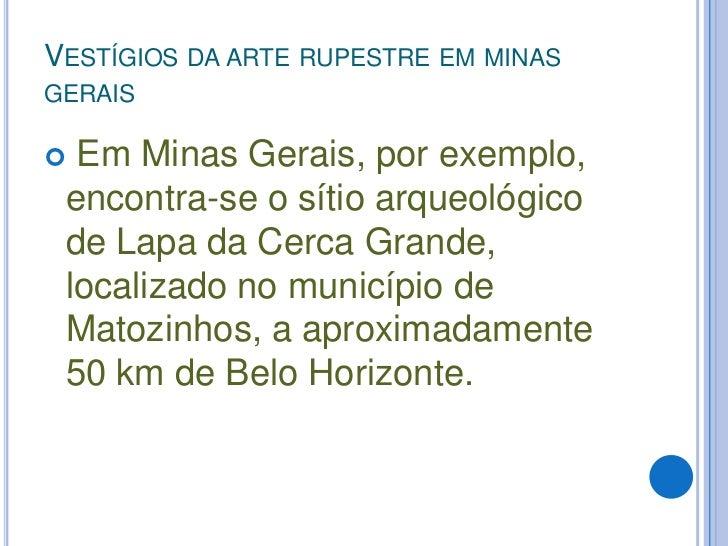 Vestígios da arte rupestre em minas gerais<br />Em Minas Gerais, por exemplo, encontra-se o sítio arqueológico de Lapa da ...