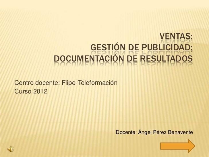 VENTAS:                   GESTIÓN DE PUBLICIDAD;             DOCUMENTACIÓN DE RESULTADOSCentro docente: Flipe-Teleformació...