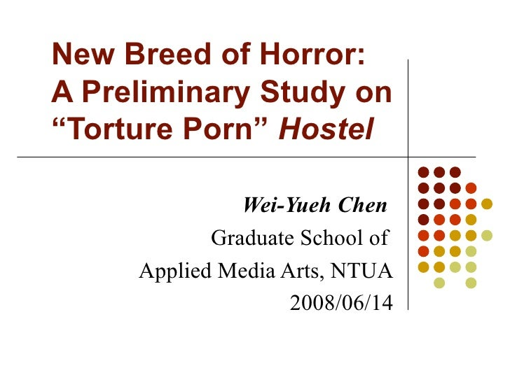 "New Breed of Horror:  A Preliminary Study on ""Torture Porn""  Hostel Wei-Yueh Chen   Graduate School of  Applied Media Arts..."