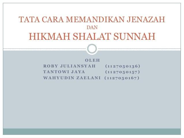 TATA CARA MEMANDIKAN JENAZAH DAN  HIKMAH SHALAT SUNNAH OLEH ROBY JULIANSYAH (1127050136) TANTOWI JAYA (1127050157) WAHYUDI...