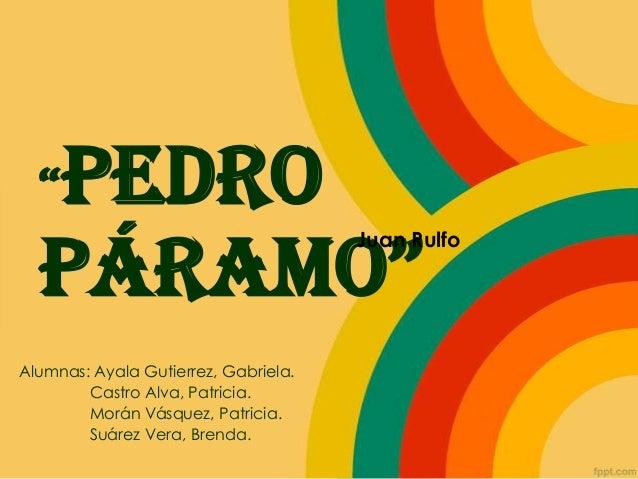 "Pedro Páramo"" ""  Juan Rulfo  Alumnas: Ayala Gutierrez, Gabriela. Castro Alva, Patricia. Morán Vásquez, Patricia. Suárez Ve..."