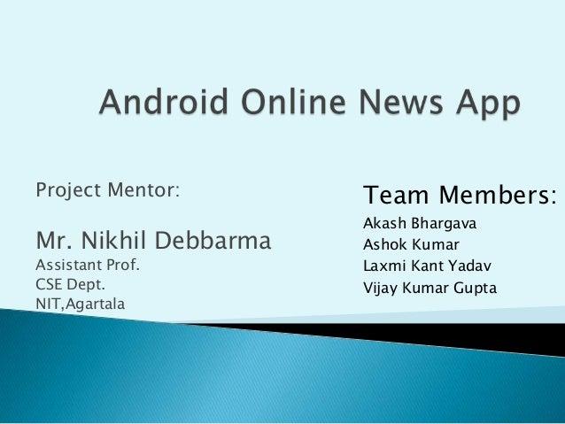 Project Mentor:  Mr. Nikhil Debbarma Assistant Prof. CSE Dept. NIT,Agartala  Team Members: Akash Bhargava Ashok Kumar Laxm...
