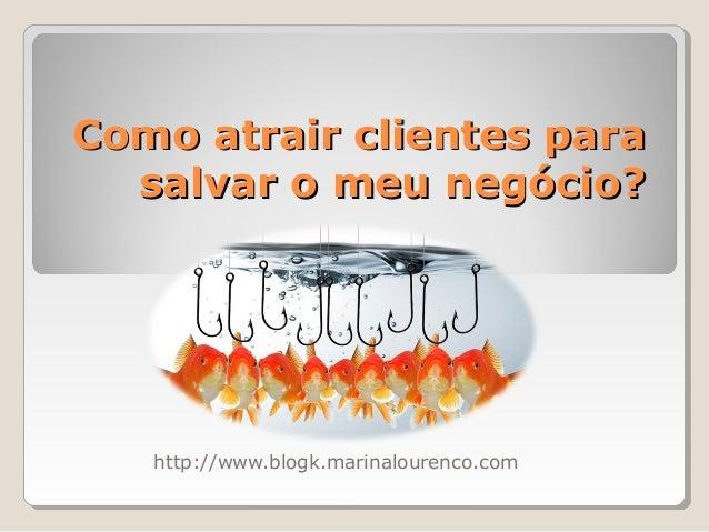Como atrair clientes paraComo atrair clientes para salvar o meu negócio?salvar o meu negócio? http://www.blogk.marinaloure...
