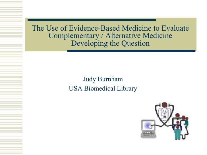 The Use of Evidence-Based Medicine to Evaluate Complementary / Alternative Medicine Developing the Question Judy Burnham U...
