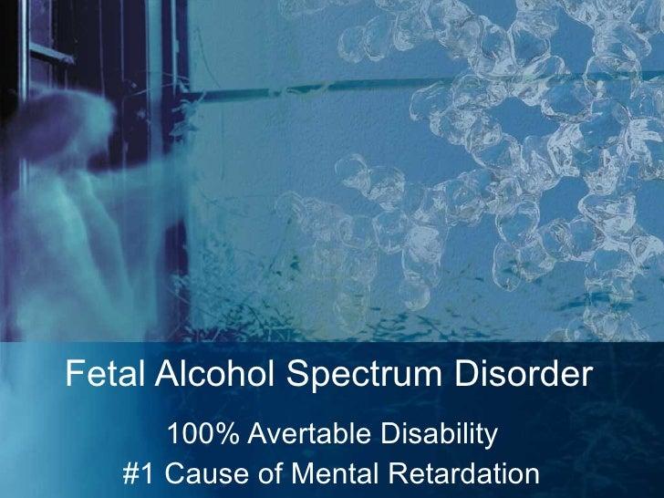 Fetal Alcohol Spectrum Disorder 100% Avertable Disability #1 Cause of Mental Retardation