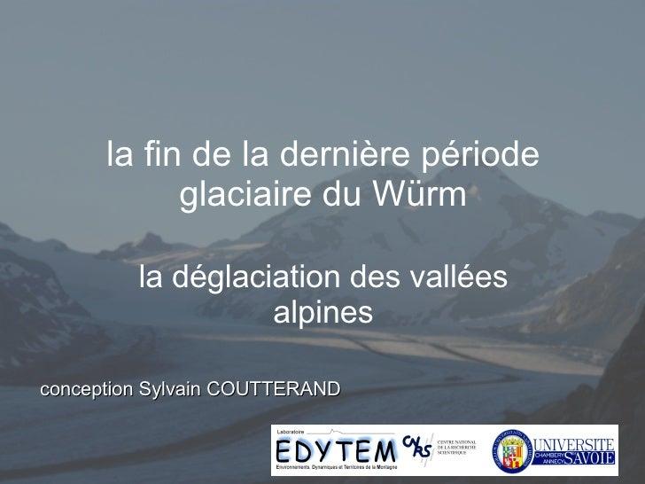 la fin de la dernière période glaciaire du Würm la déglaciation des vallées alpines conception Sylvain COUTTERAND
