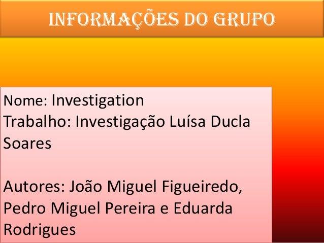 Informações do grupoNome: InvestigationTrabalho: Investigação Luísa DuclaSoaresAutores: João Miguel Figueiredo,Pedro Migue...