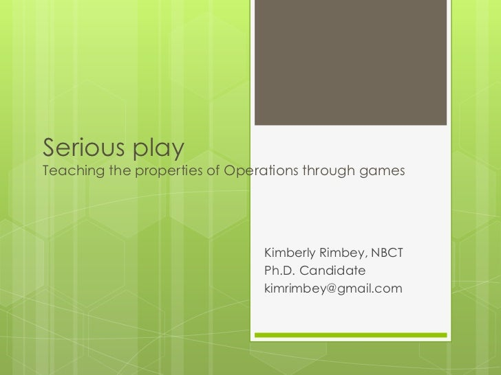 Serious playTeaching the properties of Operations through games                               Kimberly Rimbey, NBCT       ...