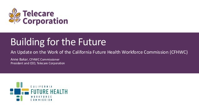 Building for the Future An Update on the Work of the California Future Health Workforce Commission (CFHWC) Anne Bakar, CFH...