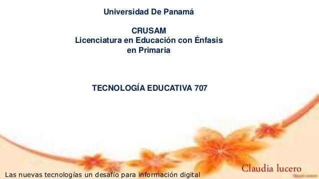 Universidad De Panamá CRUSAM Licenciatura en Educación con Énfasis en Primaria TECNOLOGÍA EDUCATIVA 707 Las nuevas tecnolo...