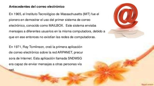 Antecedentes del correo electrónico En 1965, el Instituto Tecnológico de Massachusetts (MIT) fue el pionero en demostrar e...
