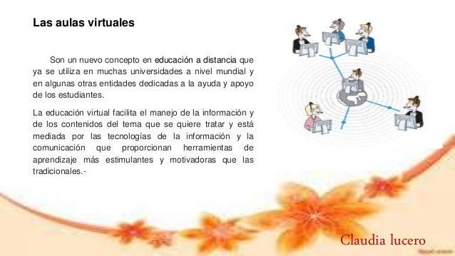 .Las aulas virtuales Son un nuevo concepto en educación a distancia que ya se utiliza en muchas universidades a nivel mund...