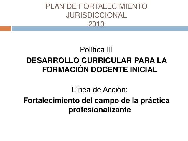 PLAN DE FORTALECIMIENTO JURISDICCIONAL 2013 Política III DESARROLLO CURRICULAR PARA LA FORMACIÓN DOCENTE INICIAL Línea de ...