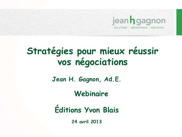 Stratégies pour mieux réussir vos négociations Jean H. Gagnon, Ad.E. Webinaire Éditions Yvon Blais 24 avril 2013