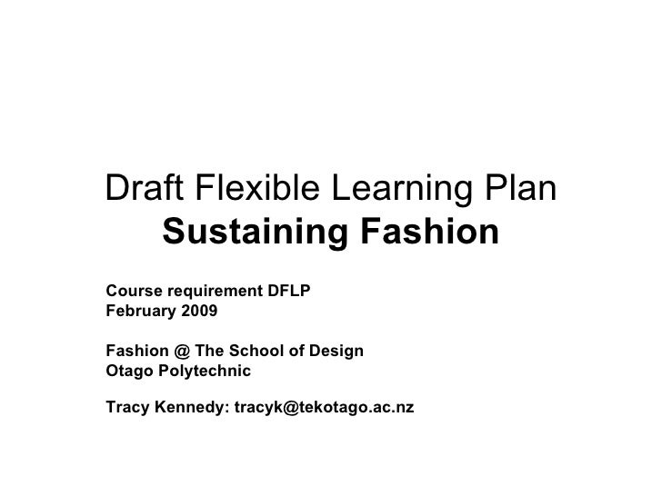 Draft Flexible Learning Plan Sustaining Fashion Course requirement DFLP February 2009 Fashion @ The School of Design Otago...