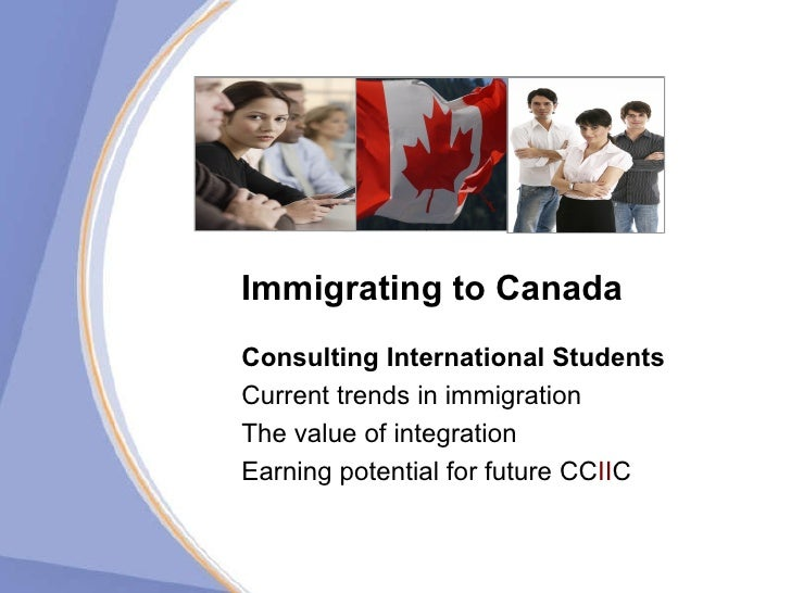 Immigrating to Canada Consulting International   Students   Current trends in immigration The value of integration Earning...