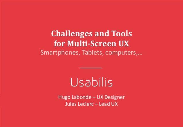 ChallengesandTools forMulti-Screen UX Smartphones,Tablets,computers,… HugoLabonde– UXDesigner JulesLeclerc– Lead...