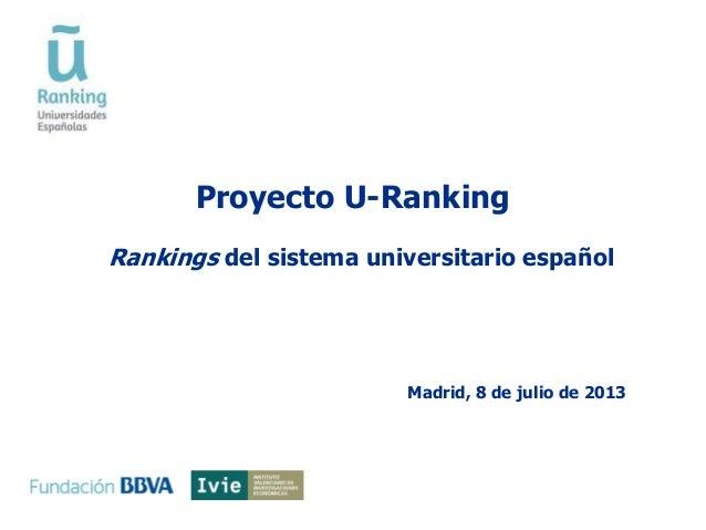 Proyecto U-Ranking Madrid, 8 de julio de 2013 Rankings del sistema universitario español