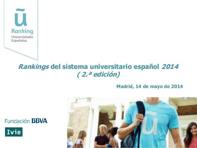 Madrid, 14 de mayo de 2014 Rankings del sistema universitario español 2014 ( 2.ª edición)