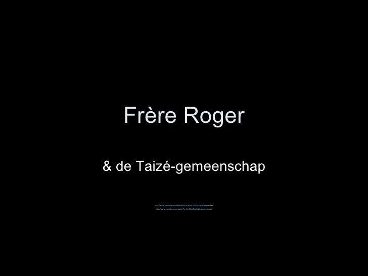 Fr ère Roger & de Taizé-gemeenschap http:// www.youtube.com / watch ?v=9GNYR3KiDrc&feature= related  http:// www.youtube....
