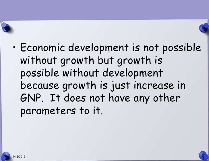 • Economic development is not possible  without growth but growth is  possible without development  because growth is just...