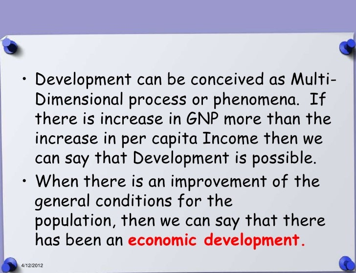 • Development can be conceived as Multi-  Dimensional process or phenomena. If  there is increase in GNP more than the  in...