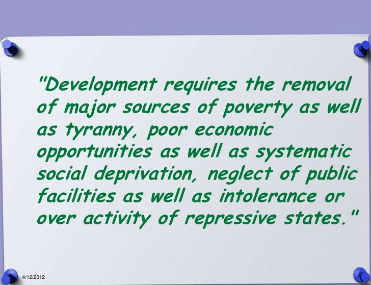 """""""Development requires the removal     of major sources of poverty as well     as tyranny, poor economic     opportunities ..."""