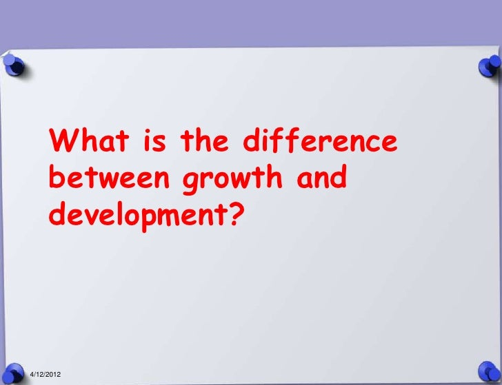What is the difference     between growth and     development?4/12/2012
