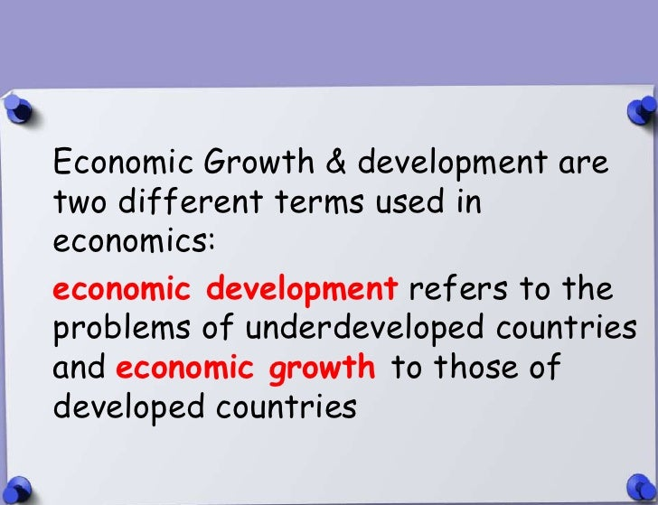 Economic Growth & development are   two different terms used in   economics:   economic development refers to the   proble...