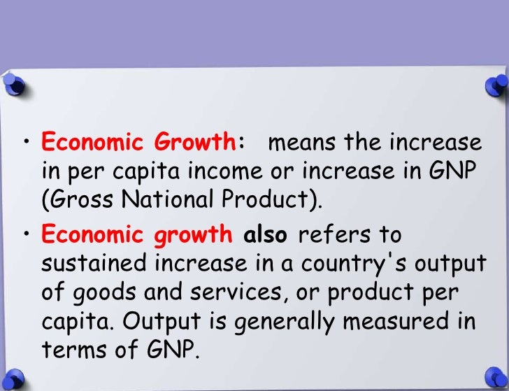 • Economic Growth: means the increase  in per capita income or increase in GNP  (Gross National Product).• Economic growth...