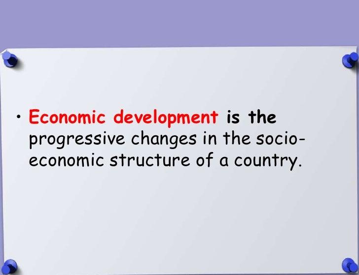 • Economic development is the  progressive changes in the socio-  economic structure of a country.4/12/2012