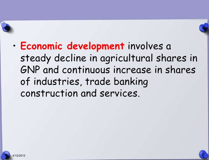 • Economic development involves a  steady decline in agricultural shares in  GNP and continuous increase in shares  of ind...