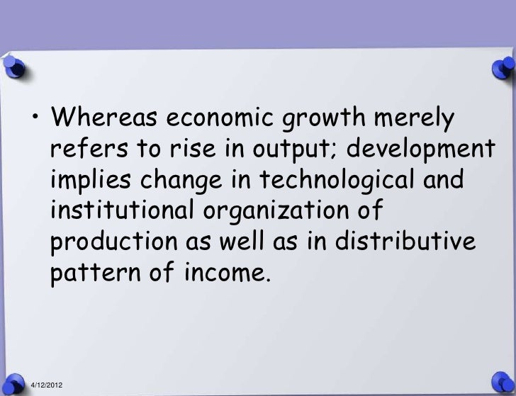 • Whereas economic growth merely  refers to rise in output; development  implies change in technological and  institutiona...