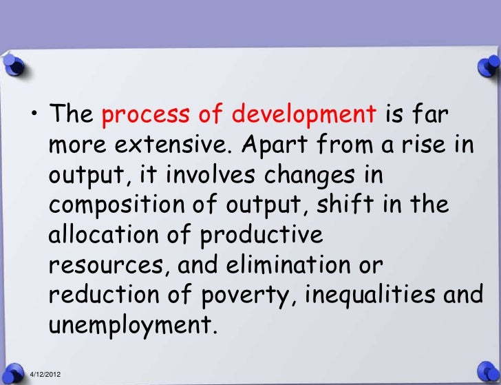 • The process of development is far  more extensive. Apart from a rise in  output, it involves changes in  composition of ...