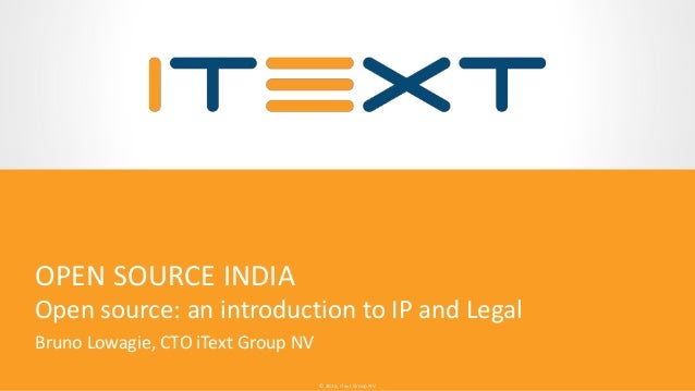 © 2016, iText Group NV© 2016, iText Group NV OPEN SOURCE INDIA Open source: an introduction to IP and Legal Bruno Lowagie,...