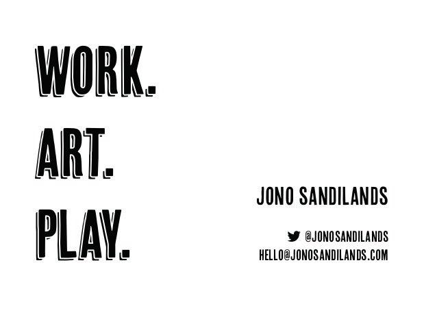 work. art. play. jono sandilands  @jonosandilands hello@jonosandilands.com