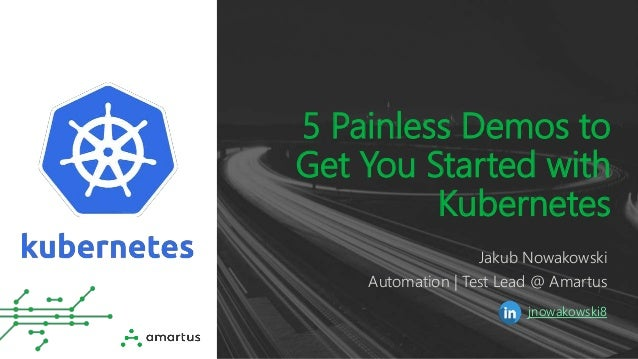 5 Painless Demos to Get You Started with Kubernetes Jakub Nowakowski Automation | Test Lead @ Amartus jnowakowski8