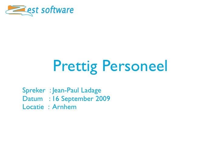 Prettig Personeel Spreker : Jean-Paul Ladage Datum : 16 September 2009 Locatie : Arnhem