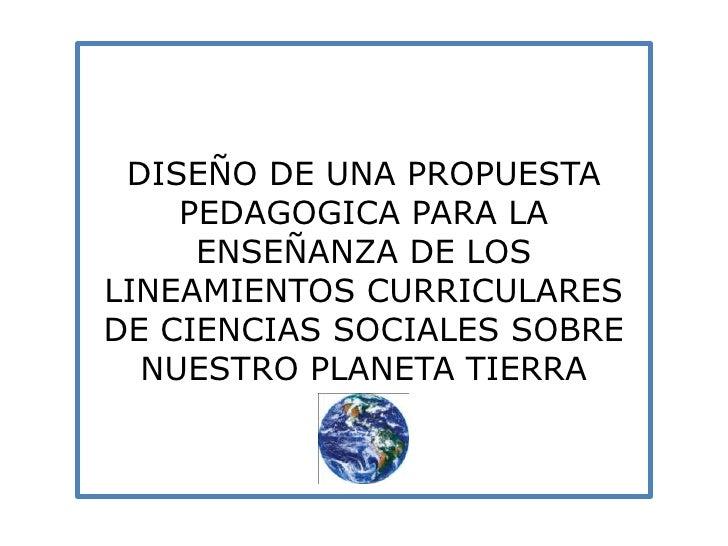 DISEÑO DE UNA PROPUESTA PEDAGOGICA PARA LA ENSEÑANZA DE LOS LINEAMIENTOS CURRICULARES DE CIENCIAS SOCIALES SOBRE NUESTRO P...