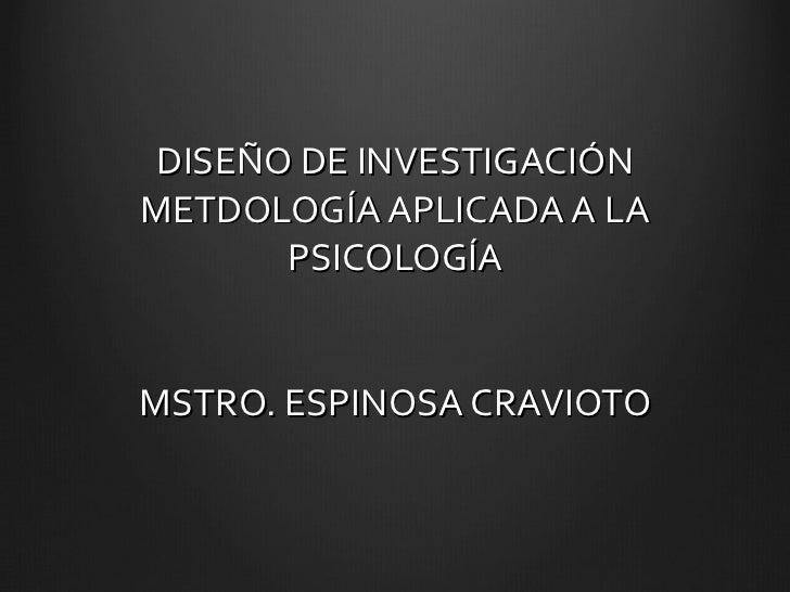 DISEÑO DE INVESTIGACIÓN METDOLOGÍA APLICADA A LA PSICOLOGÍA MSTRO. ESPINOSA CRAVIOTO