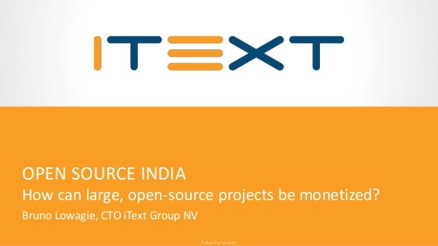 © 2016, iText Group NV© 2016, iText Group NV OPEN SOURCE INDIA How can large, open-source projects be monetized? Bruno Low...