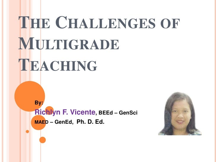 THE CHALLENGES OFMULTIGRADETEACHING By: Richlyn F. Vicente, BEEd – GenSci MAED – GenEd,   Ph. D. Ed.