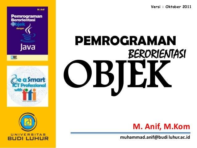 Versi : Oktober 2011  PEMROGRAMAN BERORIENTASI  OBJEK  M. Anif, M.Kom muhammad.anif@budi luhur.ac.id